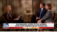 "God, Life, and Memes: EXCLUSIVE  FOX  NEWS  KAVANAUGH: LISTEN TO THE WOMEN  WHO HAVE KNOWN ME MY WHOLE LIFE  OX NEWS ALERT  channe ""I'm not going to let false accusations drive me out of this process. I have faith in God and I have faith in the fairness of the American people."" —Judge Brett Kavanaugh to @marthamaccallum in an exclusive interview that aired on Fox News Channel Monday night."