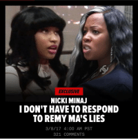 """"""" NickiMinaj has no immediate plan to respond to RemyMa's vicious diss tracks, in which Remy calls Nicki every name in the book, including a cheater, a tramp and a has-been. Our sources say Nicki feels Remy's accusations are being exposed as lies by various people, including LilWayne, TreySongz, Ebro and Safaree. There's a lot of chatter that Nicki will fall off if she doesn't respond, but she doesn't buy it. We're told Nicki is not hiding ... quite the opposite. She's in the middle of high-profile apprearances at Paris Fashion Week. She's also featured on 2 tracks that were just released from Future and GucciMane. She also just released a new app. As you know, Remy blasted Nicki, calling her a ho, a bitch, a cokehead, and a disloyal hoochie with bad butt implants. Remy also says Nicki slept her way to the top. As for the long-term, Nicki isn't ruling out a counterblast, but she feels right now she's winning by silence."""" 👀 @remyma @nickiminaj (via @tmz_tv) WSHH: EXCLUSIVE  NICKI MINAJ  I DON'T HAVE TO RESPOND  TO REMY MASLIES  3/8/17 4:00 AM PST  321 COMMENTS """" NickiMinaj has no immediate plan to respond to RemyMa's vicious diss tracks, in which Remy calls Nicki every name in the book, including a cheater, a tramp and a has-been. Our sources say Nicki feels Remy's accusations are being exposed as lies by various people, including LilWayne, TreySongz, Ebro and Safaree. There's a lot of chatter that Nicki will fall off if she doesn't respond, but she doesn't buy it. We're told Nicki is not hiding ... quite the opposite. She's in the middle of high-profile apprearances at Paris Fashion Week. She's also featured on 2 tracks that were just released from Future and GucciMane. She also just released a new app. As you know, Remy blasted Nicki, calling her a ho, a bitch, a cokehead, and a disloyal hoochie with bad butt implants. Remy also says Nicki slept her way to the top. As for the long-term, Nicki isn't ruling out a counterblast, but she feels right now she's winning by"""