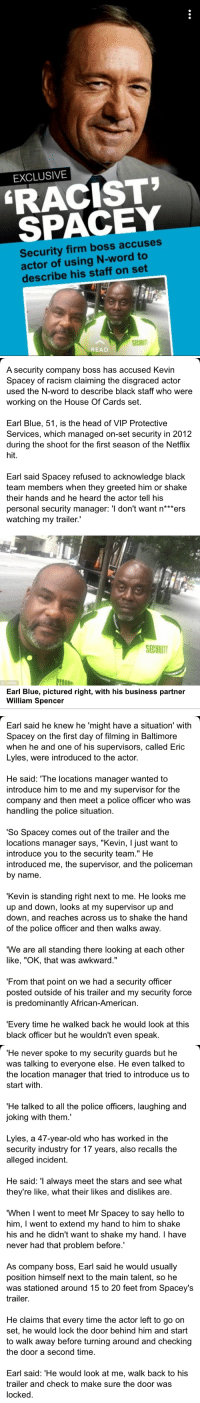 "Business Partner: EXCLUSIVE  RACIST  SPACEY  Security firm boss accuses  actor of using N-word to  describe his staff on set  SECURIT  READ   A security company boss has accused Kevin  Spacey of racism claiming the disgraced actor  used the N-word to describe black staff who were  working on the House Of Cards set.  Earl Blue, 51, is the head of VIP Protective  Services, which managed on-set security in 2012  during the shoot for the first season of the Netflix  hit.  Earl said Spacey refused to acknowledge black  team members when they greeted him or shake  their hands and he heard the actor tell his  personal security manager: 'l don't want n*""ers  watching my trailer.""  SECURIT  EAIIAN  Earl Blue, pictured right, with his business partner  William Spencer   Earl said he knew he 'might have a situation' with  Spacey on the first day of filming in Baltimore  when he and one of his supervisors, called Eric  Lyles, were introduced to the actor.  He said: 'The locations manager wanted to  introduce him to me and my supervisor for the  company and then meet a police officer who was  handling the police situation.  'So Spacey comes out of the trailer and the  locations manager says, ""Kevin, I just want to  introduce you to the security team."" He  introduced me, the supervisor, and the policeman  by name.  'Kevin is standing right next to me. He looks me  up and down, looks at my supervisor up and  down, and reaches across us to shake the hand  of the police officer and then walks away  We are all standing there looking at each other  like, ""OK, that was awkward.""  'From that point on we had a security officer  posted outside of his trailer and my security force  is predominantly African-American.  'Every time he walked back he would look at this  black officer but he wouldn't even speak.   He never spoke to my security guards but he  was talking to everyone else. He even talked to  the location manager that tried to introduce us to  start with  'He talked to all the police officers, laughing and  joking with them.  Lyles, a 47-year-old who has worked in the  security industry for 17 years, also recalls the  alleged incident.  He said: 'l always meet the stars and see what  they're like, what their likes and dislikes are  When I went to meet Mr Spacey to say hello to  him, I went to extend my hand to him to shake  his and he didn't want to shake my hand. I have  never had that problem before  As company boss, Earl said he would usually  position himself next to the main talent, so he  was stationed around 15 to 20 feet from Spacey's  trailer.  He claims that every time the actor left to go on  set, he would lock the door behind him and start  to walk away before turning around and checking  the door a second time  Earl said: 'He would look at me, walk back to his  trailer and check to make sure the door was  locked"