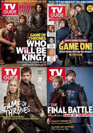 The Lannisters in TV Guide over the years (ft. Jon Snow): EXCLUSIVE THE BIGGEST LOSER WORKSOUT WITH THE IRSTLADY! PLUS: TV'S 60 GREATEST VILLAINS EVER!  ATS WORTH A CHİNG  COLLECT  ALL3  COVERS  GUIDE  WHAT S  60th ANNIVE  GAMEOF  THRONES  COURTENEY COX  Monica and Chandler  reunite on Go 0n  GAME OF THRONES EXCLUSIVE  GAME ON  THE VOICE  Willthe newjudges  beintune?  Which family will take the throne?  KING?  HOUSE LANNISTER  THE WALKING  DEAD  Finale preview:  Is anyone safe?  Peter Dinklage, Lena  Headey and  Go behind the scenes as the  epic battle heats up  MARCH 25-APRIL T.2013  DOUBLE ISSUE  TYCUSDE.COM  TV  GUIDE  Lena Headey and  Nikolaj Coster-  Waldau  Reluims Sunday,  Aprt  APRIL  DOUBLE ISSUE  2015  OF  THE  LOF 4 COVERS  COLLECT THEM ALL  Cersel & Jalme  RENES  A FINAL BATTLE  Who will ule on GAME OF THRONES?  Bigger dragons! Bloodier battles!  And what'snext forTy's most bizarre family affair!  H PAULEY PERRETTE  Her first role since NCIS!  KATHIE LEE GIFFORD  Why I'm leaving Today The Lannisters in TV Guide over the years (ft. Jon Snow)