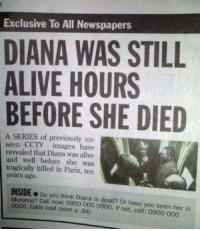 "Alive, Have You Seen Her, and Tumblr: Exclusive To All Newspapers  DIANA WAS STILL  ALIVE HOURS  BEFORE SHE DIED  A SERIES of previously un  seen CCTV images have  revealed that Diana was alive  and well before she was  tragically killed in Paris, ten  years ago.  INSIDE o Do you think Diana is dead? Or have you seen her in  Morocco? Cali now; 0900 000 0000. If not. call: 0900 000  0000. Calls cost (cont. p 94) <p><a href=""http://memehumor.net/post/168386642673/everything-about-this"" class=""tumblr_blog"">memehumor</a>:</p>  <blockquote><p>Everything about this…</p></blockquote>"