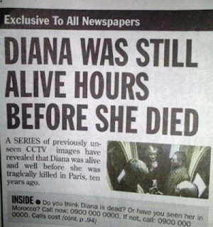 memehumor:  I'm pretty sure that's how it works.: Exclusive To All Newspapers  DIANA WAS STILL  ALIVE HOURS  BEFORE SHE DIED  A SERIES of previously un-  seen CCTV images have  revealed that Diana was alive  and well before she was  tragically killed in Paris, ten  years agoO.  INSIDE Do you think Diana is dead? Or have you seen her in  Morocco? Cali now: 0900 000 0000. If not, call: 0900 000  0000. Calls cost (cont. p.94) memehumor:  I'm pretty sure that's how it works.