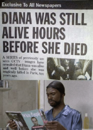 Alive, Dead or Alive, and Images: Exclusive To All Newspapers  DIANA WAS STILL  ALIVE HOURS  BEFORE SHE DIED  A SERIES of previously un-  seen CCTV  revealed that Diana was alive  and well before she was  tragically killed in Paris, ten  years ago.  images have  H'aite People dead or alive?