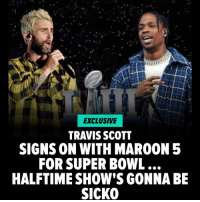 Maroon 5 has just crushed the doubters who said finding another artist for the Super Bowl Halftime Show was impossible ... because TMZ has learned they locked down one of the biggest names in music ... Travis Scott!!! tmz tmzsports maroon5 travisscott nfl superbowl kyliejenner: EXCLUSIVE  TRAVIS SCOTT  SIGNS ON WITH MAROON 5  FOR SUPER BOWL  HALFTIME SHOW'S GONNABE  SICKO Maroon 5 has just crushed the doubters who said finding another artist for the Super Bowl Halftime Show was impossible ... because TMZ has learned they locked down one of the biggest names in music ... Travis Scott!!! tmz tmzsports maroon5 travisscott nfl superbowl kyliejenner