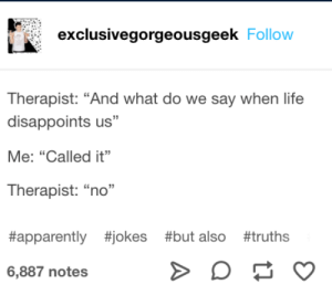 "me irl: exclusivegorgeousgeek Follow  Therapist: ""And what do we say when life  disappoints us""  Me: ""Called it""  Therapist: ""no""  #apparently #jokes #but also #truths  6,887 notes  A me irl"