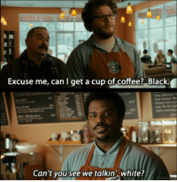 Seth Rogan isn't funny to me but this is a great movie.: Excuse me, can get a cup of coffee? Black  Can't you see we talkin', white? Seth Rogan isn't funny to me but this is a great movie.