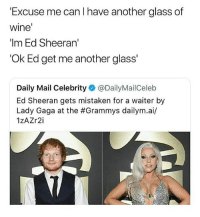 The lady asked for a glass of wine, Ed • Follow @savagememesss for more posts daily: 'Excuse me can I have another glass of  wine  'Im Ed Sheeran'  'Ok Ed get me another glass'  Daily Mail Celebrity @DailyMailCeleb  Ed Sheeran gets mistaken for a waiter by  Lady Gaga at the #Grammys dailym.ai/  1zAZr2i The lady asked for a glass of wine, Ed • Follow @savagememesss for more posts daily