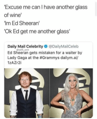 Loool: Excuse me can I have another glass  of wine'  Im Ed Sheeran  Ok Ed get me another glass  Daily Mail Celebrity @DailyMailCeleb  Ed Sheeran gets mistaken for a waiter by  Lady Gaga at the #Grammys dailym.а./  1zAZr2i  @will_ent Loool