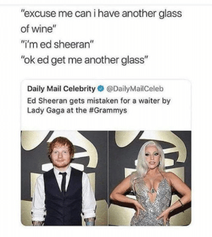 "The Grammys: ""excuse me can i have another glass  of wine""  ""i'm ed sheeran""  ""ok ed get me another glass""  Daily Mail Celebrity@DailyMailCeleb  Ed Sheeran gets mistaken for a waiter by  Lady Gaga at the"
