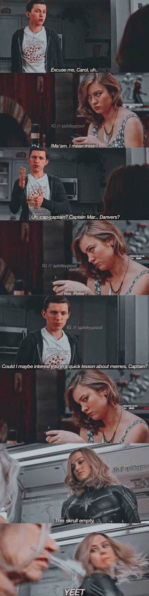 Memes, Mean, and Metro: Excuse me, Carol, uh..  IG I/ spldeypool  IMa'am. I mean miss-1  Uh, cap-captain? Captain Mar... Danvers?  IG // spldeypool  Yes. Peter?  IG // spldeypool  Could I maybe interest you in a quick lesson about memes, Captain?  IG I spldeypoc  WARNING VA  OF FARE  MUST  OSSESSION AT  Metro Rail& Busway  This skrull empty  YEET Captain Fre sha vacado