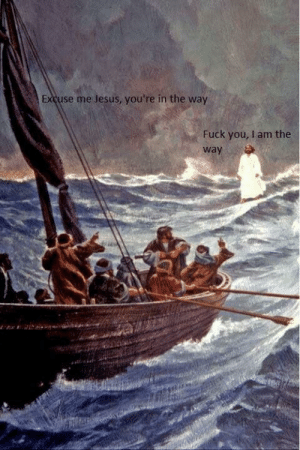 In The Way: Excuse me Jesus, you're in the way  Fuck you, I am the  way