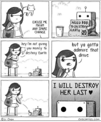 Drive, Earth, and Change: EXCUSE ME  MAAM  ANY SPARE  CHANGE  NEED $$  To DESTROY  EARTH  hey I'm not gving  you moncy fo  destroy Earth  but ya gotta  admire that  drive  I WILL DESTROY  HER LAST  ⓒLi Chen  Cxocomics.com Beep boop