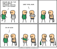 excuse me: EXCUSE ME, SIR. THAT  SHIRT IS REALLY  OFFENSIVE. CAN YOu  TAKE IT OFF PLEASE?  SURE THING, MAN  fuck  WHITE  POWER  OH MY GOD!  WHITE  POWER  WHITE  POWER  WHITE  POWER  POWER  Cyan.de and Happiness © Explosm.net