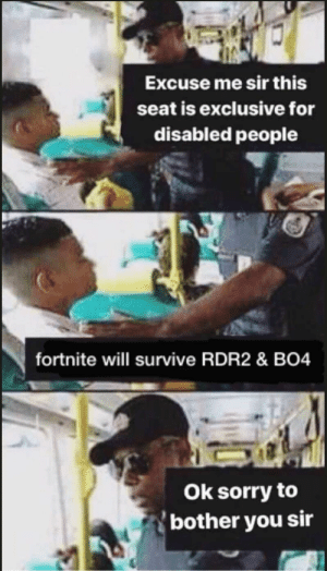 Sorry, Cold, and Truth: Excuse me sir this  seat is exclusive for  disabled people  fortnite will survive RDR2 & BO4  Ok sorry to  bother you sir just the stone cold truth, guys