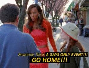 gays: Excuse me. This is A GAYS ONLY EVENT!!!  GO HOME!!!