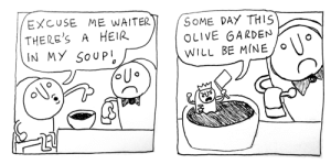 [OC] Excuse me waiter: EXCUSE ME WAITER  THERE'S  IN MY SOUP  SOME DAY THIS  OLIVE GARDEN  A HEIR  WILL BE MINE [OC] Excuse me waiter