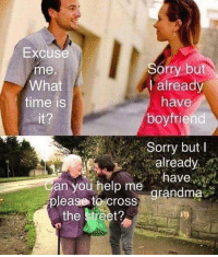 Memes, Sorry, and Cross: Excuse  me.  What  time is  2  Sorry but  I already  have  boyfriend  Sorry but I  ready  Can you help me arandma  please to cross  the street?