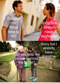 Starting conversation. And ending: Excuse  me  What  time is  Sorry but  I already  have  boyfriend  Sorry butI  already  an you help me  grandma  grandma  please to cross  the street? Starting conversation. And ending