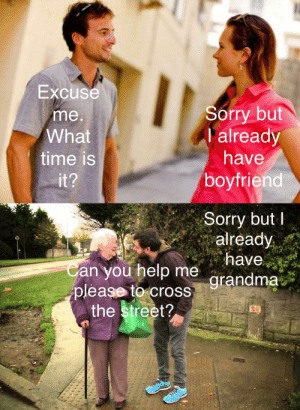 Starting conversation. And ending via /r/funny https://ift.tt/2CK1KIX: Excuse  me  What  time is  Sorry but  I already  have  boyfriend  Sorry butI  already  an you help me  grandma  grandma  please to cross  the street? Starting conversation. And ending via /r/funny https://ift.tt/2CK1KIX