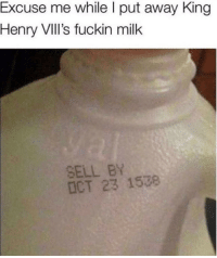Milk, King, and Henry: Excuse me while I put away King  Henry VIlII's fuckin milk  SELL BY  ICT 23 1538