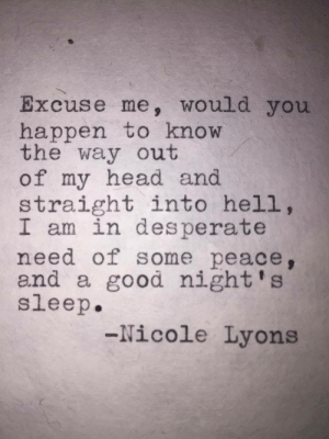 Desperate, Head, and Good: Excuse me, would you  happen to know  the way out  of my head and  straight into hell,  I am in desperate  need of some peace,  and a good night's  sleep  -Nicole Lyons