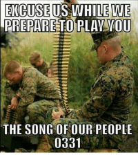 America, Friends, and Memes: EXCUSE US WHILE WE  PREPARE TO PLAVVOU  THE SONG OFOUR PEOPLE  0331 . www.tacticalgunners.com ✅ Double tap the pic ✅ Tag your friends ✅ Check link in my bio for badass stuff - american veteran veterans freedom military soldier warrior hero heroes patriot america usa merica enlist