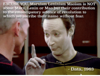 Revolution, Science, and Dank Memes: EXCUSE YOU, Marxism Leninism Maoism is NOT  about Marx, Lenin or Mao but their contribution  to the emancipatory science of revolution to  which we ascribe their name without fear.  Data, 1963 Only 90s cybernetic organisms will get this