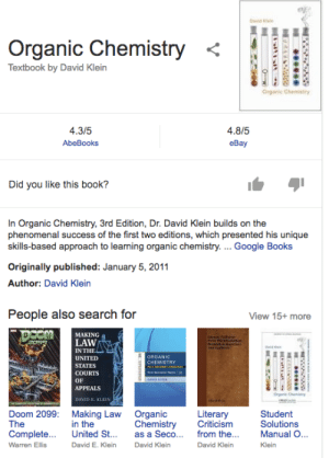 Books, eBay, and Google: exe  Organic Chemistry <4.  Textbook by David Klein  Organic Chemistry  4.3/5  AbeBooks  4.8/5  eBay  Did you like this book?  In Organic Chemistry, 3rd Edition, Dr. David Klein builds on the  phenomenal success of the first two editions, which presented his unique  skills-based approach to learning organic chemistry.... Google Books  Originally published: January 5, 2011  Author: David Klein  People also search for  View 15+ more  MAKING  LAW  IN THE△  UNITED  STATES  COURTS  OF  APPEALS  Orgsek Cheny  Doom 2099: Making Law Organic  The  Complete. United St... as a Seco. from the  Warren Ellis  Literary  Chemistry Criticism  Student  Solutions  Manual O..  in the  David E. Klein  David Klein  David Klein  Klein Crap, Google got my plan to learn Organic Chemistry to become a supervillain