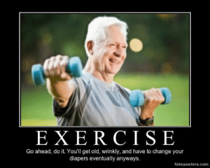 very-demotivational:  Exercise - Demotivational Poster: EXE R CISE  Go ahead, do it. You'll get old, wrinkly, and have to change your  diapers eventually anyways.  fakeposters.com very-demotivational:  Exercise - Demotivational Poster