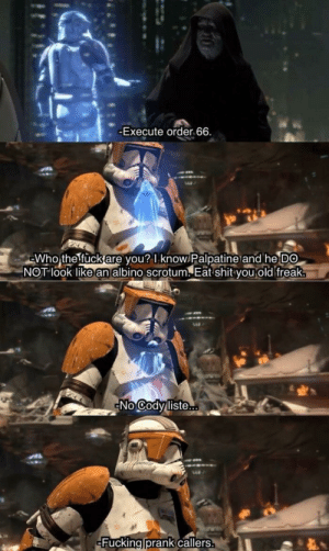 Fucking, Prank, and Shit: -Execute order 66.  Who the fuck are you? I know Palpatine and he DO  NOT look like an albino scrotum. Eat shit you old freak  No Cody liste..  Fucking prank callers. Order 66