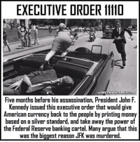 Assassination, Memes, and John F. Kennedy: EXECUTIVE DRDER 11110  WOUCHTPRONEC Team  Five months before his assassination, President John F.  Kennedy issued this executive order that would give  American currency back to the people by printing money  based on a silver standard, and take away the power of  the Federal Reserve banking cartel. Many argue that this  was the biggest reason JFK was murdered.