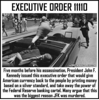 Arguing, Assassination, and Memes: EXECUTIVE ORDER 1110  THEFREETHOUCHTPROJECTEcoM  Five months before his assassination, President John F.  Kennedy issued this executive order that would give  American currency back to the people by printing money  based on a silver standard, and take away the power of  the Federal Reserve banking cartel. Many argue that this  was the biggest reason JFK was murd The cause of JFK'S assassination