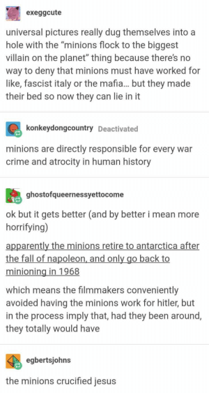 "10+ Funny Tumblr Screencaps That Are Random But Funny: exeggcute  universal pictures really dug themselves into a  hole with the ""minions flock to the biggest  villain on the planet"" thing because there's no  way to deny that minions must have worked for  like, fascist italy or the mafia... but they made  their bed so now they can lie in it  konkeydongcountry Deactivated  minions are directly responsible for every war  crime and atrocity in human history  ghostofqueernessyettocome  ok but it gets better (and by better i mean more  horrifying)  apparently the minions retire to antarctica after  the fall of napoleon, and only go back to  minioning in 1968  which means the filmmakers conveniently  avoided having the minions work for hitler, but  in the process imply that, had they been around  they totally would have  egbertsjohns  the minions crucified jesus 10+ Funny Tumblr Screencaps That Are Random But Funny"