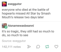 Probably posted 1x before via /r/memes https://ift.tt/2D9to3U: exeggutor  everyone who died at the battle of  hogwarts missed All Star by Smash  Mouth's release two days later  hisnamewasbeanni  It's so tragic, they still had so much to  do, so much to see  Source: exeggutor  142,111 notesD Probably posted 1x before via /r/memes https://ift.tt/2D9to3U