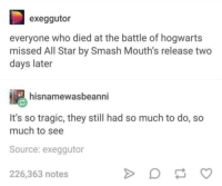 All Star, Smashing, and Star: exeggutor  everyone who died at the battle of hogwarts  missed All Star by Smash Mouth's release two  days later  hisnamewasbeanni  It's so tragic, they still had so much to do, so  much to see  Source: exeggutor  226,363 notes what a tragedy