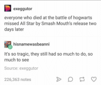 All Star, Smashing, and Star: exeggutor  everyone who died at the battle of hogwarts  missed All Star by Smash Mouth's release two  days later  hisnamewasbeanni  It's so tragic, they still had so much to do, so  much to see  Source: exeggutor  226,363 notes Me irl