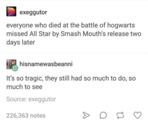All Star, Memes, and Smashing: exeggutor  everyone who died at the battle of hogwarts  missed All Star by Smash Mouth's release two  days later  hisnamewasbeanni  It's so tragic, they still had so much to do, so  much to see  Source: exeggutor  226,363 notes what a tragedy via /r/memes https://ift.tt/2OogfJg