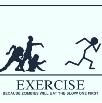 Be prepared for anything 😂😂: EXERCISE  BECAUSE ZOMBIES WILL EAT THE SLOW ONE FIRST Be prepared for anything 😂😂