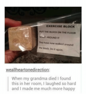 Do It Again, Grandma, and Exercise: EXERCISE BLOCK  PUT THE BLOCK ON THE FLOOR  WALK AROUND IT  You have now walked around  the block Do it again.  weallheartonedirection:  When my grandma died I found  this in her room, I laughed so hard  and I made me much more happy Wholesome Grandma