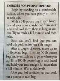 Advice, Anaconda, and Comfortable: EXERCISE FOR PEOPLE OVER 60  Begin by standing on a comfortable  surface, where you have plenty of room  at each side.  With a 5-lb potato bag in each hand,  extend your arms straight out from your  sides and hold them there as long as yo  can. Try to reach a full minute, and then  relax.  Each day you'll find that you can  hold this position for just a bit longer.  After a couple of weeks, move up to  10-lb potato bags. Then try 50-lb potato  bags and eventually try to get to where you  can lift a 100-lb potato bag in each hand  and hold your arms straight for more than  a full minute. (I'm at this level)  After you feel confident at that level,  put a potato in each bag. Giving healthy advice for the elderly