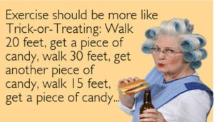 The 50 Funniest Halloween Memes Of All Time (GALLERY): Exercise should be more like  Trick-or-Treating: Walk  20  feet, get a piece of  candy, walk 30 feet, get  another Diece of get  another piece of  candy, walk 15 feet,  get a piece of candy. The 50 Funniest Halloween Memes Of All Time (GALLERY)