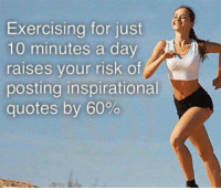 <p>One Of The Many Effects Of Exercise.</p>: Exercising for just  10 minutes a day  raises vour risk of  posting inspirational  quotes by 60% <p>One Of The Many Effects Of Exercise.</p>