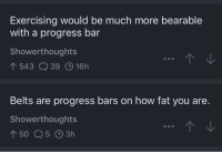 Tumblr, Blog, and Http: Exercising would be much more bearable  with a progress bar  Showerthoughts  543 Q39 16h  Belts are progress bars on how fat you are.  Showerthoughts awesomacious:  Perfectly placed showerthoughts