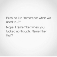 "Memes, Piece of Shit, and 🤖: Exes be like remember  when we  used to...?""  Nope. remember when you  fucked up though. Remember  that? Piece of shit. 🖕🏽😝 SoBasicICantEven"