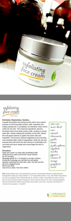 novelty-gift-ideas:Organics Handmade Shop  : exfoliating  ace cream  50ml/1.69oz   extoliatin  ace cream  50ml/1.69oz  Exfoliates, Replenishes, Soothes  A gentle formulation that enhances the skin's own natural  process of removing dead surface cells, impurities and  aloe vera  dulling substances. A completely non-abrasive cream whichlactic cid  melts into the skin. The botanical ingredients dissolve  the lipids which bond dead surface cells, working to loosern  dead skin. Gently rubbing the exfoliant on the face, allows almond  the soft jojoba spheres to gather the dead cells and  impurities. The process restores brightness and luminosity  and smoothes light surface irregularities, while the oils and Jjo6a  extracts feed and sooth the skin leaving it comfortably so lemon  yet toned and more supple and encourages the skin to  regenerate  urea  chamomile  Directions  Apply the cream on clean skin (preferably after  using the face wash) and let the cream absorb  for 3-5 minutes  Massage gentl  During the massage you will feel the soft jojoba  spheres collecting the dead skin cells, dry skin and the  dirt from clogged pores  Rinse your face  Use once a week. Not more often  jojoba sgheres  soyabean  lecithin  glycerin  vitamin C  oranse  gragefruit  neroli  y for 1-2 minutes in circular motions.  INCI: Distilled Water (Aqua), Aloe Barbadensis Leaf Juice, Simmondsia Chinensis (Jojoba) Seed Oil,  Hydrogenated Jojoba wax, Polyacrylamide, C13-14 Isoparaffin/Laureth-7, Urea, Soja Hispida (Soya Bean)  Oil, Prunus Amygdalus Dulcis (Sweet Almond) Oil, Glycerin, Lecithin, Citrus Medica Limonum (Lemon)  Peel Oil, Citrus Aurantium Dulcis (Orange) Oil, Citrus aurantium (Neroli) Oil, Citrus Grandis (Grapefruit)  Seed, Extract Anthemis Nobilis (Chamomile), Flower Water, Lactic acid, L-Ascorbic acid (Vitamin C),  2-bromo-2-nitro-propane-1, 3-diol,BHT  ORGANICS  HAND MADE novelty-gift-ideas:Organics Handmade Shop