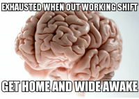 Started a new job and I'm on 3rd shift. Getting absolutely ridiculous.: EXHAUSTED  WHEN OUT WORKING SHIFT  GET HOME AND WIDE AWAKE Started a new job and I'm on 3rd shift. Getting absolutely ridiculous.