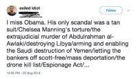 Chelsea, Drone, and Obama: exiled idiot  Follow  I miss Obama. His only scandal was a tan  suit/Chelsea Manning's torture/the  extrajudicial murder of Abdulrahman al-  Awlaki/destroying Libya/arming and enabling  the Saudi destruction of Yemen/letting the  bankers off scott-free/mass deportation/the  drone kill list/Espionage Act/...  12:00 PM - 23 Aug 2018