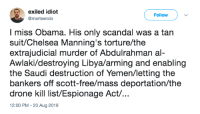 Chelsea, Drone, and Obama: exiled idiot  @martsendo  Follow  I miss Obama. His only scandal was a tan  suit/Chelsea Manning's torture/the  extrajudicial murder of Abdulrahman al-  Awlaki/destroying Libya/arming and enabling  the Saudi destruction of Yemen/letting the  bankers off scott-free/mass deportation/the  drone kill list/Espionage Act...  2:00 PM - 23 Aug 2018