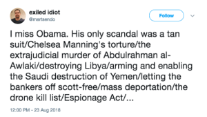 Chelsea, Drone, and Obama: exiled idiot  @martsendo  Follow  I miss Obama. His only scandal was a tan  suit/Chelsea Manning's torture/the  extrajudicial murder of Abdulrahman al-  Awlaki/destroying Libya/arming and enabling  the Saudi destruction of Yemen/letting the  bankers off scott-free/mass deportation/the  drone kill list/Espionage Act/.  2:00 PM - 23 Aug 2018 Each worse than the next