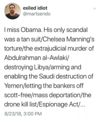 Chelsea, Drone, and Obama: exiled idiot  @martsendo  I miss Obama. His only scandal  was a tan suit/Chelsea Manning's  torture/the extrajudicial murder of  Abdulrahman al-Awlaki/  destroying Libya/arming and  enabling the Saudi destruction of  Yemen/letting the bankers off  scott-free/mass deportation/the  drone kill list/Espionage Act/..  8/23/18, 3:00 PM Miss him so much